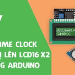 Hiển thị thời gian thực (RTC DS1307) lên LCD16x2 bằng giao tiếp I2C trong môi trường Arduino